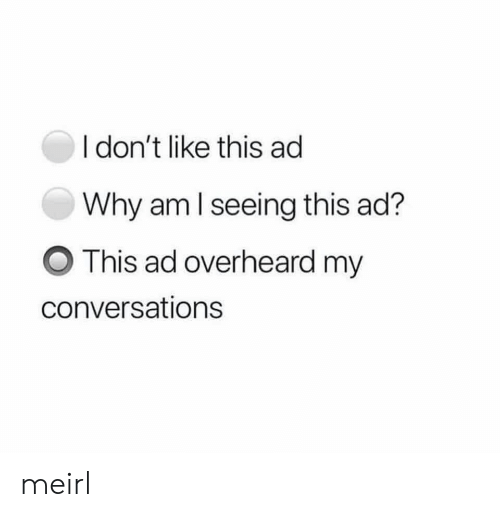 Conversations: I don't like this ad  Why am I seeing this ad?  This ad overheard my  conversations meirl