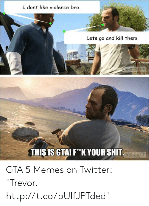 "Gta 5 Memes: I dont like violence bro..  Lets go and kill them  THIS IS GTA! F*K YOUR SHIT GTA 5 Memes on Twitter: ""Trevor. http://t.co/bUIfJPTded"""