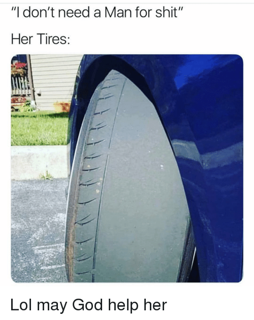 """Funny, God, and Lol: """"I don't need a Man for shit""""  Her Tires: Lol may God help her"""