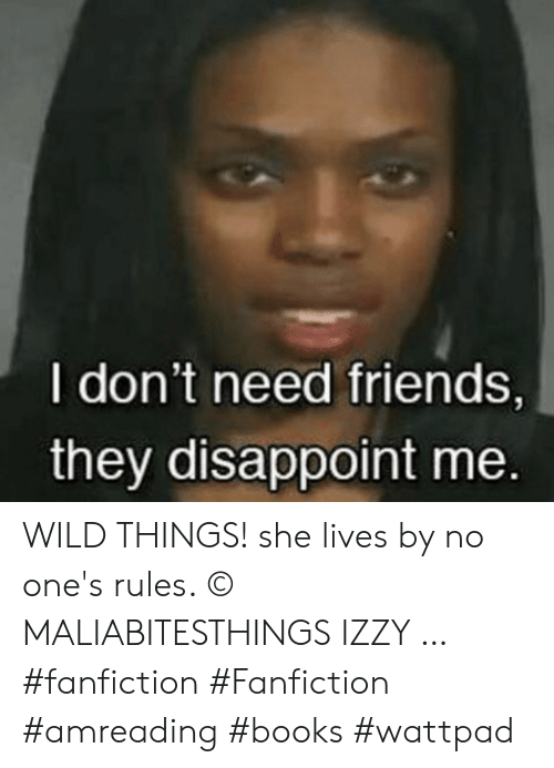 disappoint: I don't need friends,  they disappoint me. WILD THINGS! she lives by no one's rules. © MALIABITESTHINGS IZZY … #fanfiction #Fanfiction #amreading #books #wattpad