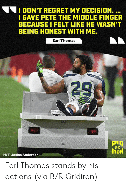 middle finger: I DON'T REGRET MY DECISION. ...  I GAVE PETE THE MIDDLE FINGER  BECAUSE I FELT LIKE HE WASN'T  BEING HONEST WITH ME.  Earl Thomas  23  GRID  B R  IRON  H/T Josina Anderson Earl Thomas stands by his actions  (via B/R Gridiron)