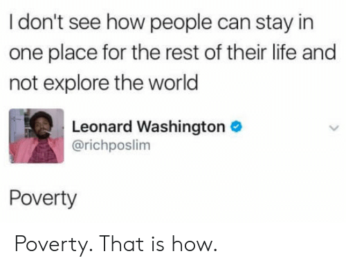Life, World, and How: I don't see how people can stay in  one place for the rest of their life and  not explore the world  Leonard Washington  @richposlim  Poverty Poverty. That is how.