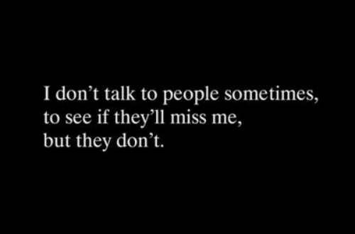 They, Miss, and Miss Me: I don't talk to people sometimes,  to see if they'll miss me,  but they don't.