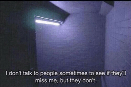 They, Miss, and Miss Me: I don't talk to people sometimes to see if they'll  miss me, but they don't.