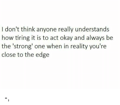 Okay, Strong, and Reality: I don't think anyone really understands  how tiring it is to act okay and always be  the 'strong' one when in reality you're  close to the edge -,