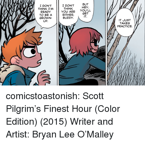 But Hey: I DON'T  THINK I,M  I DON'T  THINK  BUT  HEY,  READDONT  YOU ARE YOULL  EITHER,GET  TO BE A  GROWN-  UP.  BUDDY  IT  IT JUST  TAKES  PRACTICE. comicstoastonish: Scott Pilgrim's Finest Hour (Color Edition) (2015) Writer and Artist: Bryan Lee O'Malley