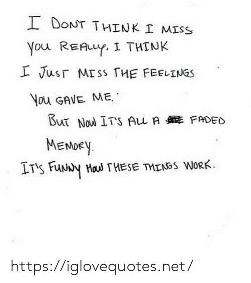 The Feelings: I DONT THINK I MISS  You REAuY. I THINK  L Jusr MISS THE FEELINGS  You GAVE ME  But Nou ITS Au A FADED  MENDEY  IT's FuNy Hau THESE TMENSS WORK https://iglovequotes.net/