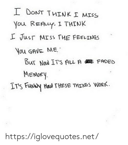 Faded: I DONT THINK I MISS  You REAuY. I THINK  L Jusr MISS HE FEELINGS  You GAVE ME  But Nou ITS Au A FADED  MENOEY  IT's FuNy Hau THESE TMENSS WORK https://iglovequotes.net/