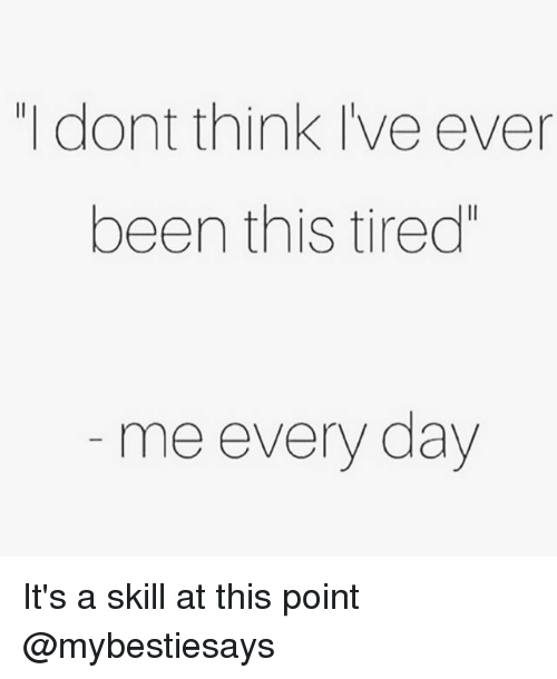 """Girl Memes, Been, and Day: """"I dont think Ive ever  been this tired""""  me every day It's a skill at this point @mybestiesays"""