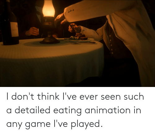 Animation: I don't think I've ever seen such a detailed eating animation in any game I've played.
