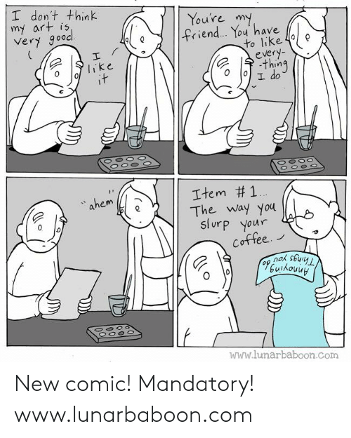 ahem: I don't think  my art is  Very gooc  Youre m  ィ.en  ou have  to like 4e  olike  e 수.thing  ahem  Item #1  The way you  Slurp your  Cottee.  www.lunarbaboon.com New comic! Mandatory! www.lunarbaboon.com