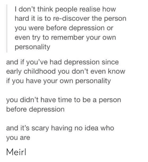 Discover: I don't think people realise how  hard it is to re-discover the person  you were before depression or  even try to remember your own  personality  and if you've had depression since  early childhood you don't even know  if you have your own personality  you didn't have time to be a person  before depression  and it's scary having no idea who  you are Meirl