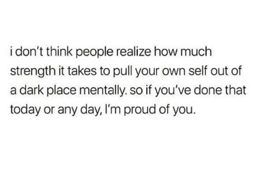 any day: i don't think people realize how much  strength it takes to pull your own self out of  a dark place mentally. so if you've done that  today or any day, I'm proud of you.