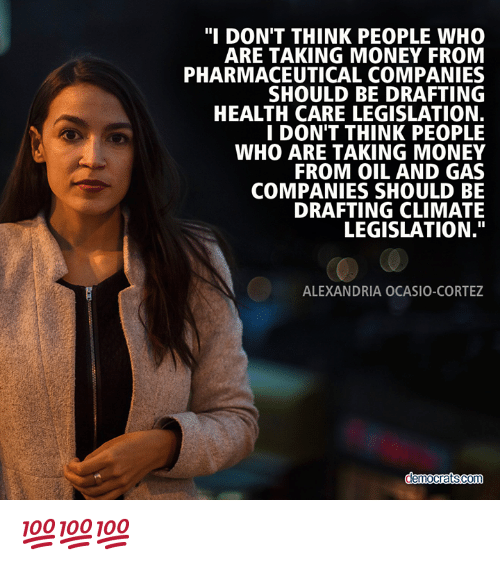 "Drafting: ""I DON'T THINK PEOPLE WHO  ARE TAKING MONEY FROM  PHARMACEUTICAL COMPANIES  SHOULD BE DRAFTING  HEALTH CARE LEGISLATION.  I DON'T THINK PEOPLE  WHO ARE TAKING MONEY  FROM OIL AND GAS  COMPANIES SHOULD BE  DRAFTING CLIMATE  LEGISLATION.""  ALEXANDRIA OCASIO-CORTEZ 💯💯💯"