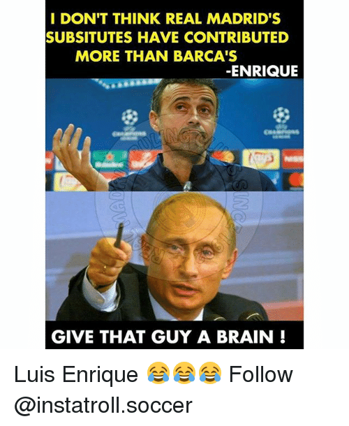 luis enrique: I DON'T THINK REAL MADRID'S  SUBSITUTES HAVE CONTRIBUTED  MORE THAN BARCA'S  ENRIQUE  GIVE THAT GUY A BRAIN Luis Enrique 😂😂😂 Follow @instatroll.soccer