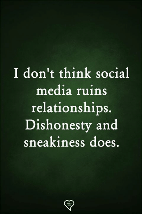 Sneakiness: I don't think social  media ruins  relationships.  Dishonesty and  sneakiness does