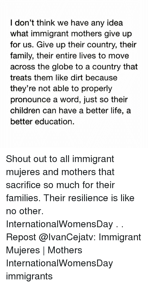 resilience: I don't think we have any idea  what immigrant mothers give up  for us. Give up their country, their  family, their entire lives to move  across the globe to a country that  treats them like dirt because  they're not able to properly  pronounce a word, just so their  children can have a better life, a  better education. Shout out to all immigrant mujeres and mothers that sacrifice so much for their families. Their resilience is like no other. InternationalWomensDay . . Repost @IvanCejatv: Immigrant Mujeres | Mothers InternationalWomensDay immigrants