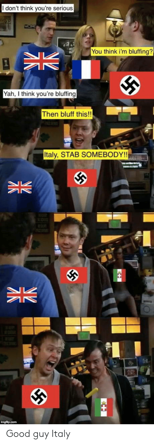 yah: I don't think you're serious  You think i'm bluffing?  Yah think you're bluffing  Then bluff this!!  Italy, STAB SOMEBODY!! Good guy Italy