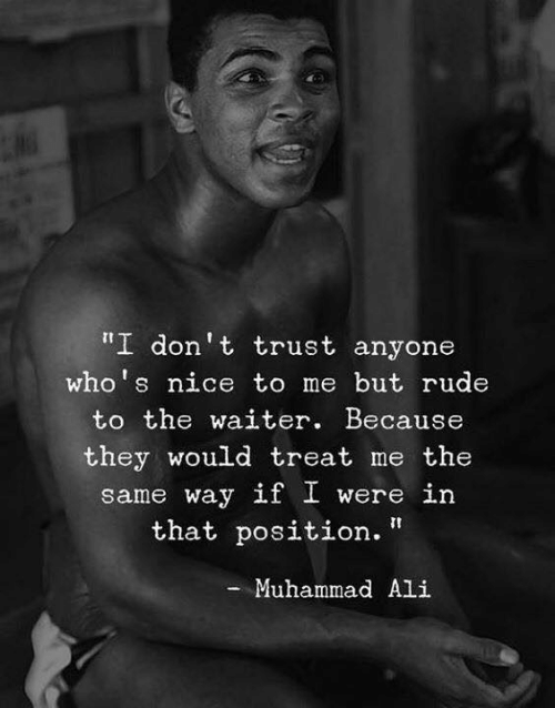 """Ali, Muhammad Ali, and Rude: I don't trust anyone  who's nice to me but rude  to the waiter. Because  they would treat me the  same way if I were in  that position.""""  - Muhammad Ali"""