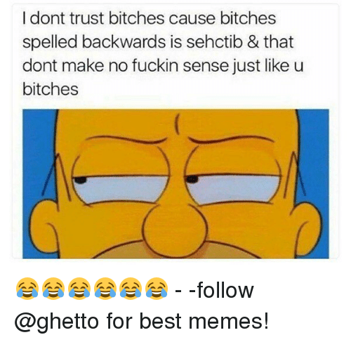 Fuckins: I dont trust bitches cause bitches  spelled backwards is sehctib & that  dont make no fuckin sense just like u  bitches 😂😂😂😂😂😂 - -follow @ghetto for best memes!