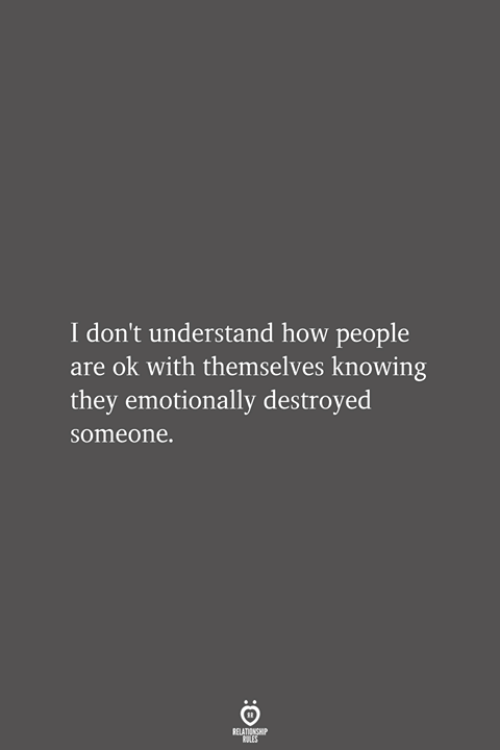How, Knowing, and They: I don't understand how people  are ok with themselves knowing  they emotionally destroyed  someone.  RELATIONSHIP  LES