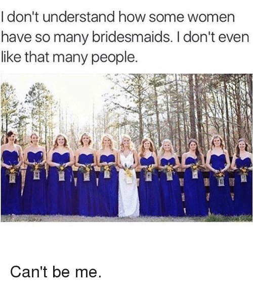 Dank, Bridesmaids, and Women: I don't understand how some women  have so many bridesmaids. I don't even  like that many people. Can't be me.
