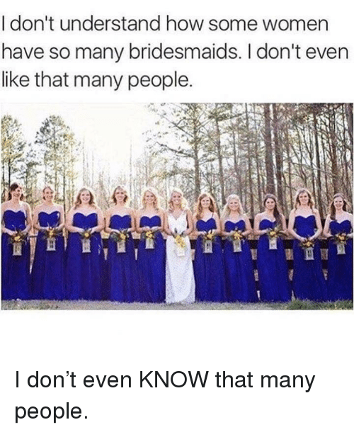 Bridesmaids, Women, and How: I don't understand how some women  have so many bridesmaids. I don't even  like that many people. I don't even KNOW that many people.