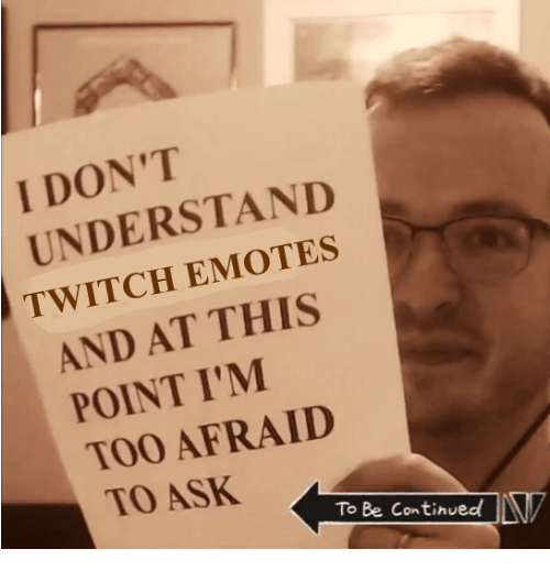 to be continued: I DON'T  UNDERSTAND  TWITCH EMOTES  AND AT THIS  POINT I'M  TOO AFRAID  0  TO ASK  To Be Continued!LV
