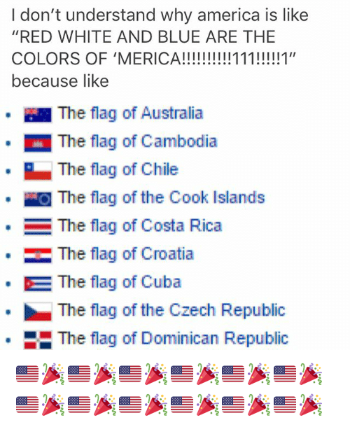 """dominican republic: I don't understand why america is like  """"RED WHITE AND BLUE ARE THE  because like  · 1 The flag of Australia  The flag of Cambodia  The flag of Chile  』The flag of the Cook Islands  The flag of Costa Rica  ·  The flag of Croatia  The flag of Cuba  The flag of the Czech Republic  The flag of Dominican Republic  * 🇺🇸🎉🇺🇸🎉🇺🇸🎉🇺🇸🎉🇺🇸🎉🇺🇸🎉🇺🇸🎉🇺🇸🎉🇺🇸🎉🇺🇸🎉🇺🇸🎉🇺🇸🎉"""