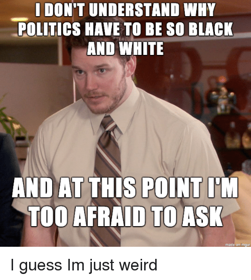 Politics, Weird, and Black: I DON'T UNDERSTAND WHY  POLITICS HAVE TO BE SO BLACK  AND WHITE  AND AT THIS POINT I'M  TOO AFRAID TO ASK  made on imgu I guess Im just weird