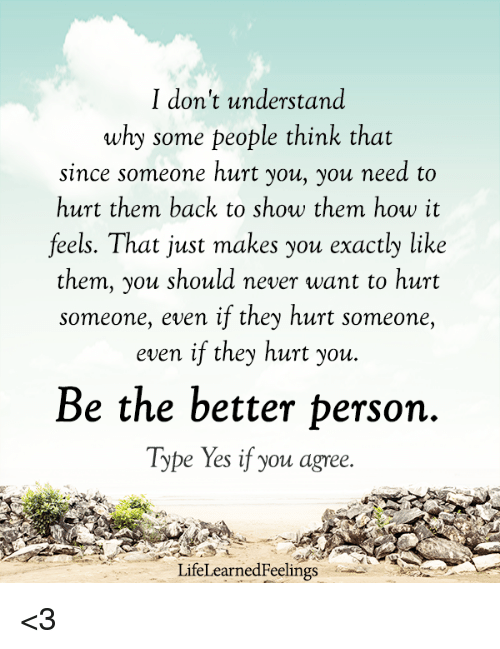 Understanded: I don't understand  why some people think that  since someone hurt you, you need to  hurt them back to show them how it  feels. That just makes you exactly like  them, you should never want to hurt  someone, even if they hurt someone,  even if they hurt you.  Be the better person  Type Yes if you agree.  LifeLearnedFeelings <3