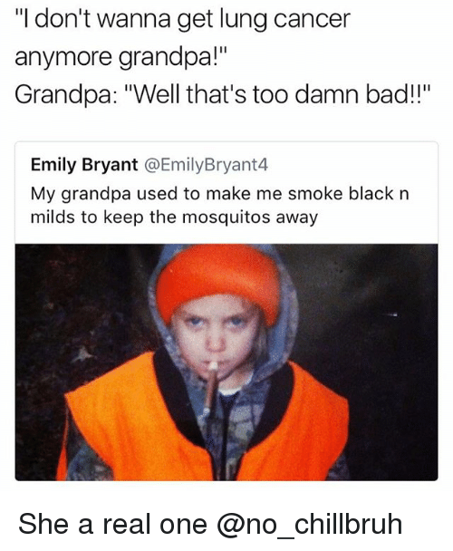 """Bad, Funny, and Grandpa: """"I don't wanna get lung cancer  anymore grandpa!""""  Grandpa: """"Well that's too damn bad!!""""  Emily Bryant @EmilyBryant4  My grandpa used to make me smoke black n  milds to keep the mosquitos away She a real one @no_chillbruh"""