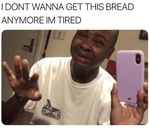 Bread, This, and Get: I DONT WANNA GET THIS BREAD  ANYMORE IM TIRED  ld