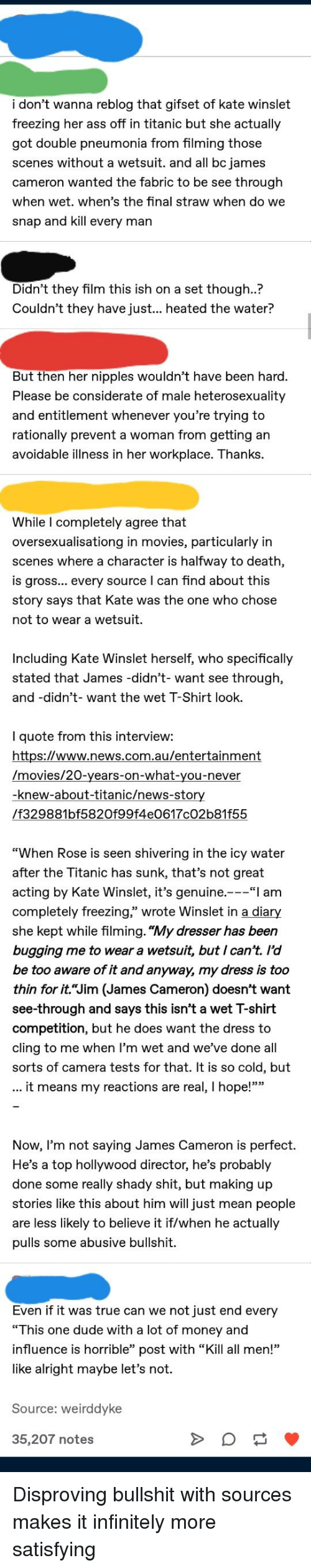 "Ass, Dude, and Money: i don't wanna reblog that gifset of kate winslet  freezing her ass off in titanic but she actually  got double pneumonia from filming those  scenes without a wetsuit. and all bc james  cameron wanted the fabric to be see through  when wet. when's the final straw when do we  snap and kill every man  Didn't they film this ish on a set though..?  Couldn't they have just... heated the water?  But then her nipples wouldn't have been hard  Please be considerate of male heterosexuality  and entitlement whenever you're trying to  rationally prevent a woman from getting an  avoidable illness in her workplace. Thanks  While l completely agree that  oversexualisationg in movies, particularly in  scenes where a character is halfway to death  is gross... every source I can find about this  story says that Kate was the one who chose  not to wear a wetsuit.  Including Kate Winslet herself, who specifically  stated that James -didn't- want see through,  and -didn't- want the wet T-Shirt look.  I quote from this interview:  https://www.news.com.au/entertainment  /movies/20-years-on-what-you-never  -knew-about-titanic/news-stor  /f329881bf5820f99f4e0617c02b81f55  When Rose is seen shivering in the icy water  after the Titanic has sunk, that's not great  acting by Kate Winslet, it's genuine.-""I am  completely freezing,"" wrote Winslet in a diary  she kept while filming. ""My dresser has been  bugging me to wear a wetsuit, but I can't. l'd  be too aware of it and anyway, my dress is too  thin for it.""Jim (James Cameron) doesn't want  see-through and says this isn't a wet T-shirt  competition, but he does want the dress to  cling to me when l'm wet and we've done all  sorts of camera tests for that. It is so cold, but  it means my reactions are real, I hope!""""  Now, I'm not saying James Cameron is perfect.  He's a top hollywood director, he's probably  done some really shady shit, but making up  stories like this about him will just mean people  are less likely to believe it if/when he actually  pulls some abusive bullshit.  Even if it was true can we not just end every  ""This one dude with a lot of money and  influence is horrible"" post with ""Kill all men!""  like alright maybe let's not.  Source: weirddyke  35,207 notes"