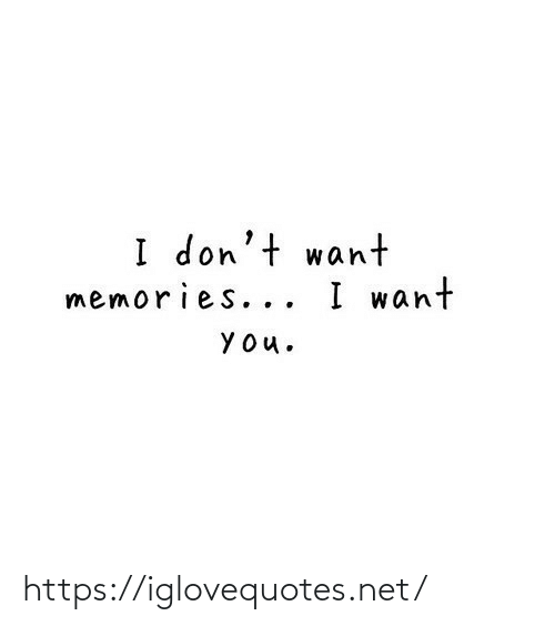 I Dont Want: I don't want  memories... I want  YOu. https://iglovequotes.net/