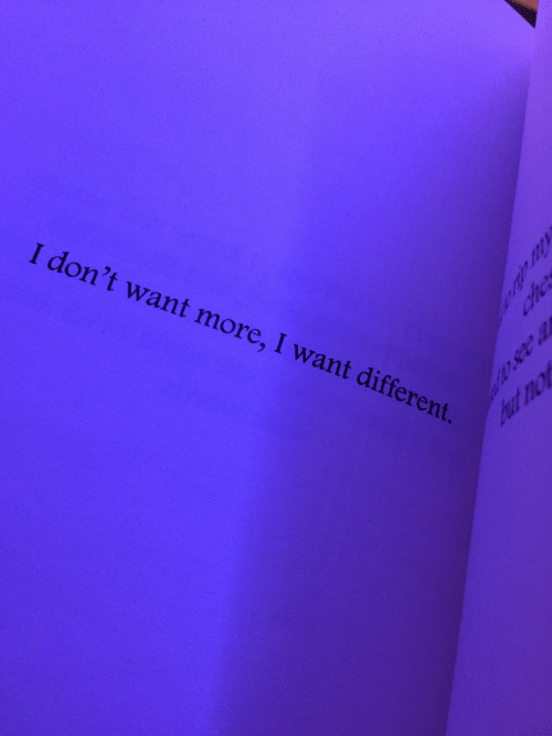 More, Different, and  Want: I don't want more, I want different.