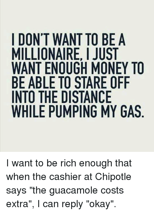 """Guacamole: I DON'T WANT TO BE A  MILLIONAIRE, I JUST  WANT ENOUGH MONEY TO  BE ABLE TO STARE OFIF  INTO THE DISTANCE  WHILE PUMPING MY GAS I want to be rich enough that when the cashier at Chipotle says """"the guacamole costs extra"""", I can reply """"okay""""."""