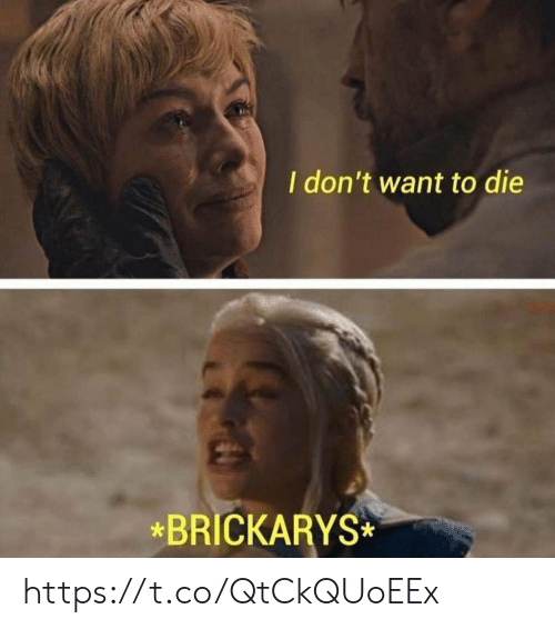 Die,  Want, and  Dont: I don't want to die  *BRICKARYS https://t.co/QtCkQUoEEx