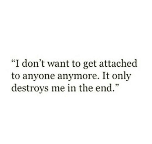 "Destroys: ""I don't want to get attached  to anyone anymore. It only  destroys me in the end."""