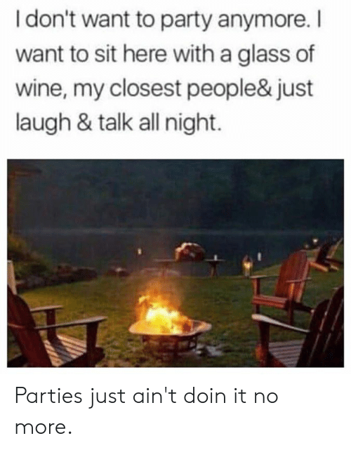 Just Laugh: I don't want to party anymore.I  want to sit here with a glass of  wine, my closest people& just  laugh & talk all night. Parties just ain't doin it no more.
