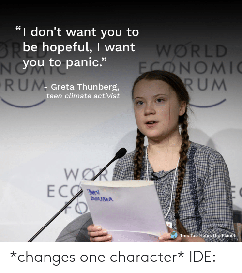 "World, Helps, and Rum: I don't want you to  BRbe hopeful, I want  NYOU to panic.""  RUM  WORLD  FONOMI  RUM  Greta Thunberg,  teen climate activist  WOR  ECO  The s  BADMSA  This Tab Helps the Planet *changes one character* IDE:"