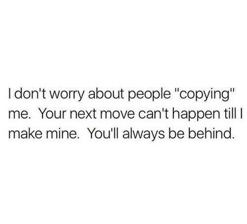 "your next: I don't worry about people ""copying""  me. Your next move can't happen till I  make mine. You'll always be behind"