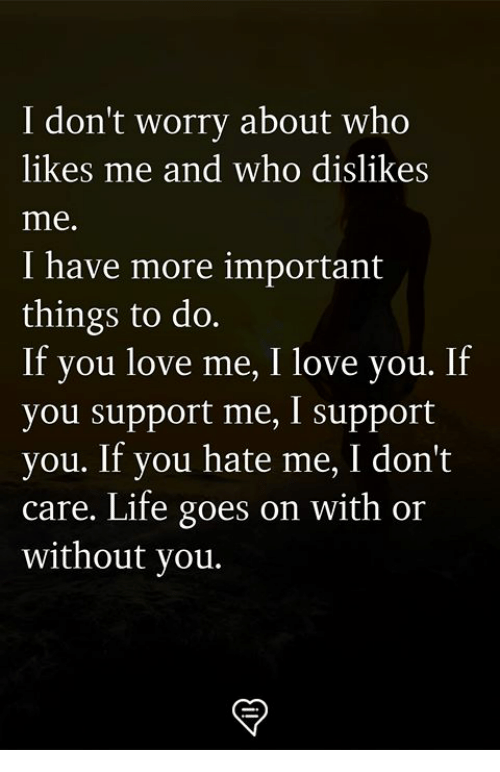 Likes Me: I don't worry about who  likes me and who dislike:s  me.  I have more important  things to do.  If you love me, I love you. If  you support me, I support  you. If you hate me, I don't  care. Life goes on with or  without you.