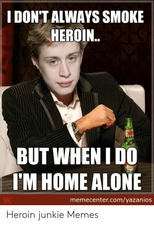 Heroin Junkie: I DONTALWAYS SMOKE  HEROIN..  BUT WHEN I DO  TM HOME ALONE  memecenter.com/yazanios Heroin junkie Memes