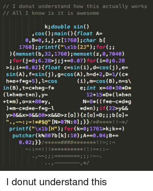 """Char: // I donut understand how this actually works  /All I know is it is awesome  k;double sin()  , cos ();main )Ifloat A-  0, B-0, i, j , z [1760] ; char b [  1760]:printf (""""x1b [2J""""):for  memset (b, 32,1760);memset (z,0,7040)  for(j-0;6.28>j:j+0.07)for(i-0;6.28  >i;i+-0.02)float c-sin (i),d-cos (j),e-  sin(A), f=s in (j) , g=cos(A) ,h=d+2,Dz1/ (c*  (i),m-cos (B),n-s  in (B),t-cxh*g-f*  e;int  x=40+30*D*  printf(""""x1b [H"""");for(k-0;1761>k; k++)  putchar(k%807b [k] :10) ; A+-0 .04; B+ I donut understand this"""