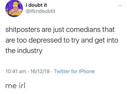 Doubt: I doubt it  @ifkndoubtit  shitposters are just comedians that  are too depressed to try and get into  the industry  10:41 am 16/12/19 Twitter for iPhone me irl