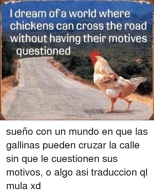 Cross, World, and The Road: I dream of a world where  chickens can cross the road  without having their motives  questioned <p>sueño con un mundo en que las gallinas pueden cruzar la calle sin que le cuestionen sus motivos, o algo asi traduccion ql mula xd</p>
