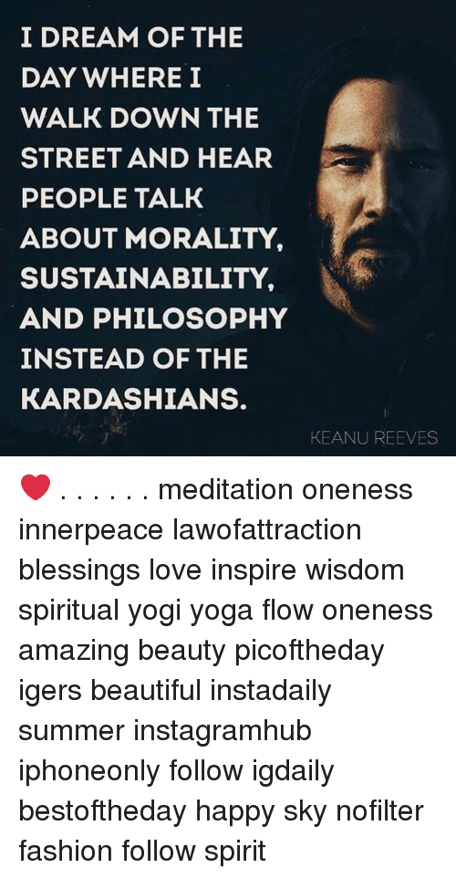 Beautiful, Fashion, and Kardashians: I DREAM OF THE  DAY WHERE I  WALK DOWN THE  STREET AND HEAR  PEOPLE TALK  ABOUT MORALITY,  SUSTAINABILITY,  AND PHILOSOPHY  INSTEAD OF THE  KARDASHIANS.  KEANU REEVES ❤️ . . . . . . meditation oneness innerpeace lawofattraction blessings love inspire wisdom spiritual yogi yoga flow oneness amazing beauty picoftheday igers beautiful instadaily summer instagramhub iphoneonly follow igdaily bestoftheday happy sky nofilter fashion follow spirit