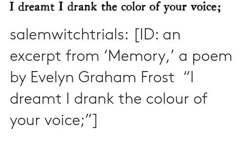 "dreamt: I dreamt I drank the color of your voice; salemwitchtrials: [ID: an excerpt from 'Memory,' a poem by Evelyn Graham Frost  ""I dreamt I drank the colour of your voice;""]"
