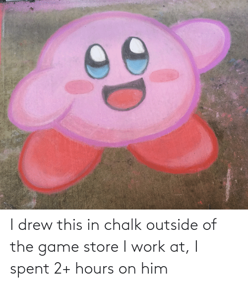 Outside Of: I drew this in chalk outside of the game store I work at, I spent 2+ hours on him